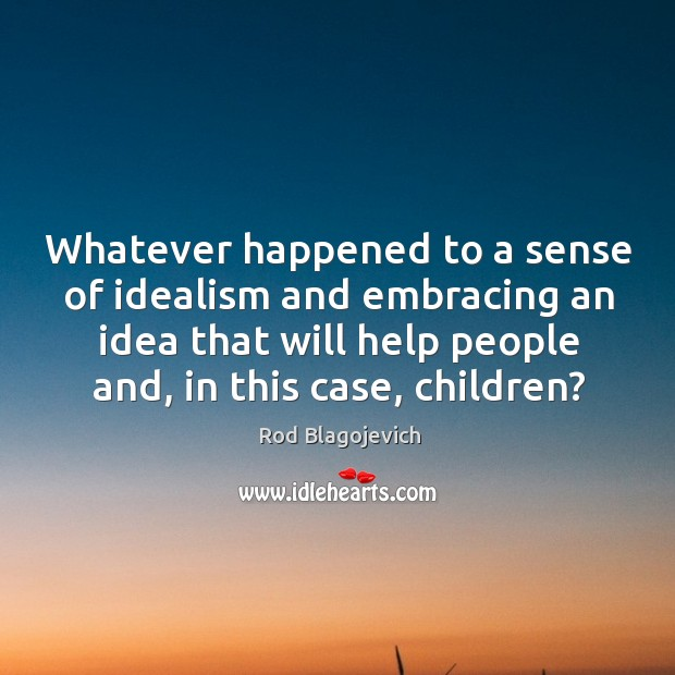 Whatever happened to a sense of idealism and embracing an idea that will help people and, in this case, children? Image