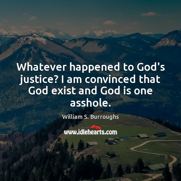 Whatever happened to God's justice? I am convinced that God exist and God is one asshole. Image