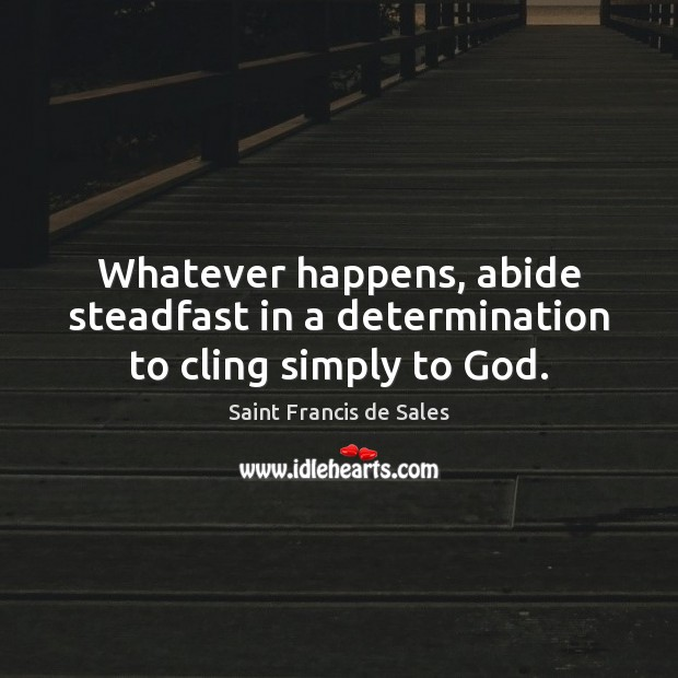 Whatever happens, abide steadfast in a determination to cling simply to God. Saint Francis de Sales Picture Quote