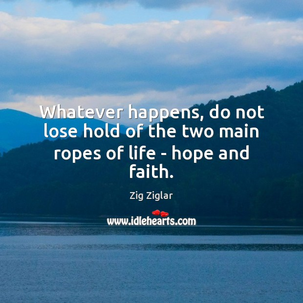 Whatever happens, do not lose hold of the two main ropes of life – hope and faith. Image