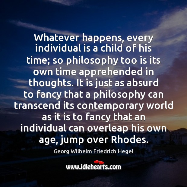 Whatever happens, every individual is a child of his time; so philosophy Georg Wilhelm Friedrich Hegel Picture Quote