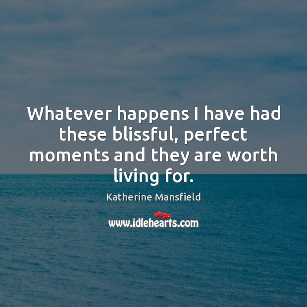 Whatever happens I have had these blissful, perfect moments and they are worth living for. Katherine Mansfield Picture Quote