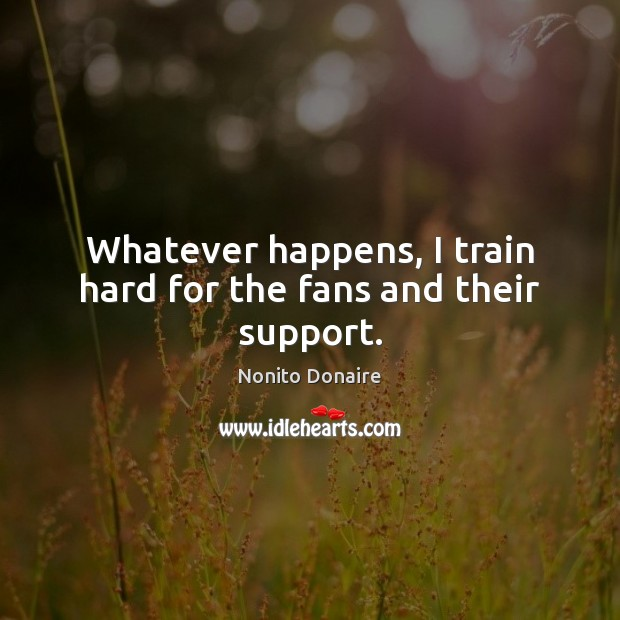 Whatever happens, I train hard for the fans and their support. Nonito Donaire Picture Quote