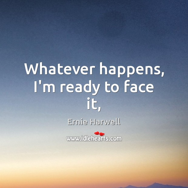Whatever happens, I'm ready to face it, Ernie Harwell Picture Quote