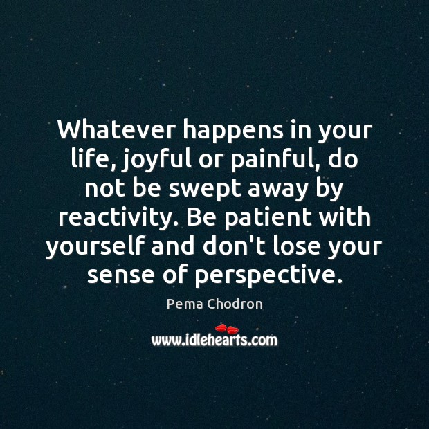 Image, Whatever happens in your life, joyful or painful, do not be swept