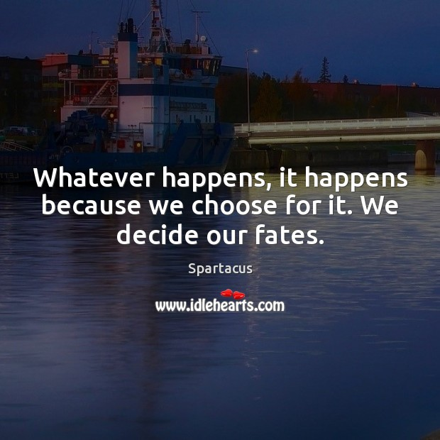 Whatever happens, it happens because we choose for it. We decide our fates. Image