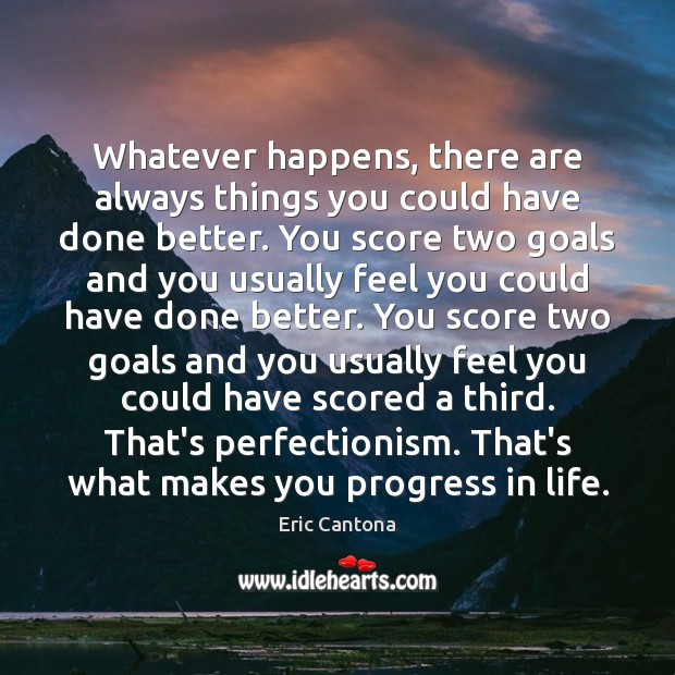 Whatever happens, there are always things you could have done better. You Eric Cantona Picture Quote