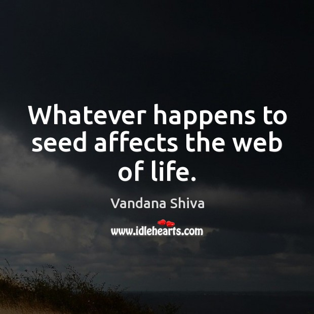 Whatever happens to seed affects the web of life. Vandana Shiva Picture Quote