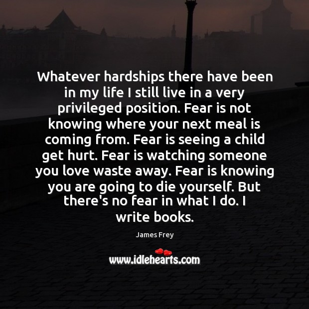 Whatever hardships there have been in my life I still live in Fear Quotes Image