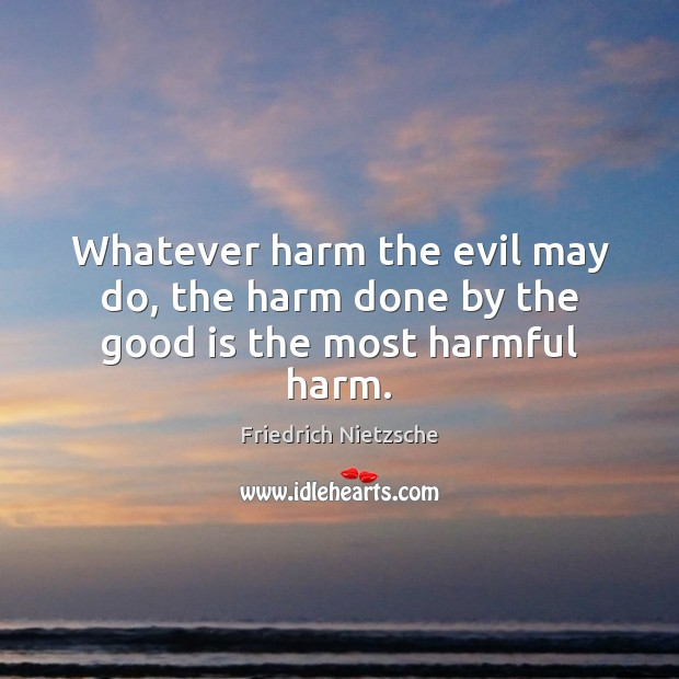 Image, Whatever harm the evil may do, the harm done by the good is the most harmful harm.