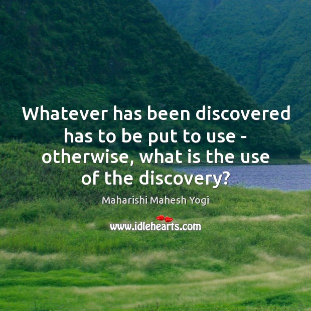 Whatever has been discovered has to be put to use – otherwise, Image