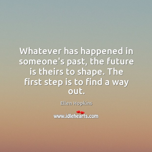 Whatever has happened in someone's past, the future is theirs to shape. Ellen Hopkins Picture Quote