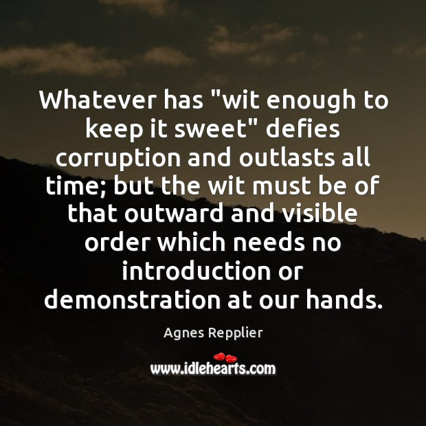 "Whatever has ""wit enough to keep it sweet"" defies corruption and outlasts Agnes Repplier Picture Quote"