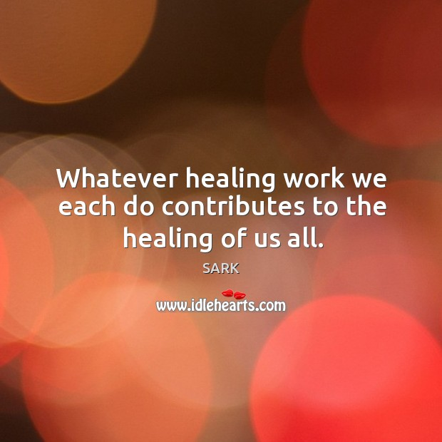 Whatever healing work we each do contributes to the healing of us all. Image