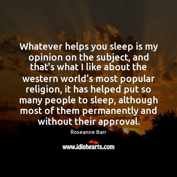 Whatever helps you sleep is my opinion on the subject, and that's Approval Quotes Image