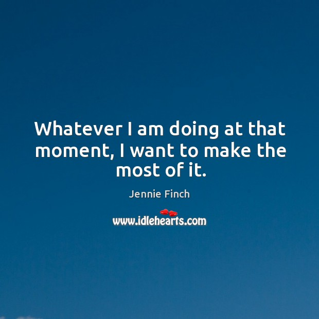 Whatever I am doing at that moment, I want to make the most of it. Jennie Finch Picture Quote