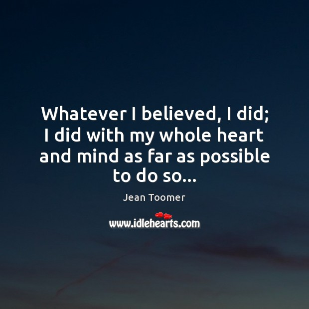 Whatever I believed, I did; I did with my whole heart and Jean Toomer Picture Quote