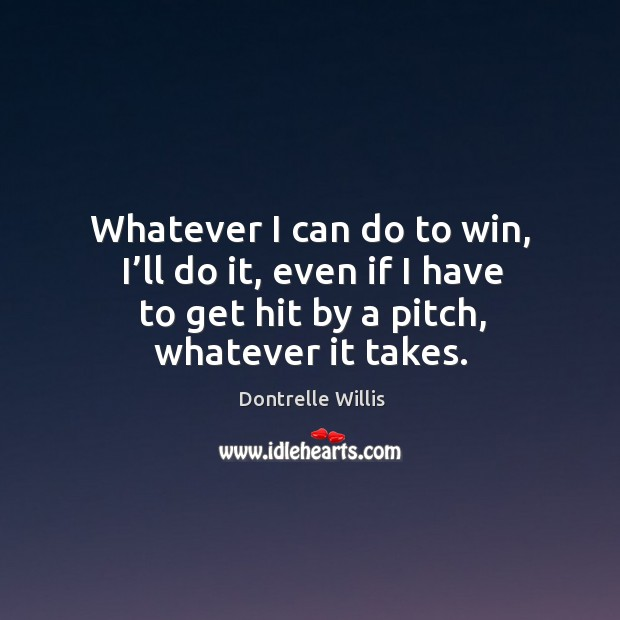 Whatever I can do to win, I'll do it, even if I have to get hit by a pitch, whatever it takes. Image