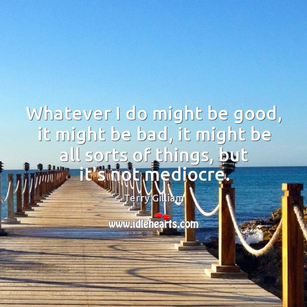 Whatever I do might be good, it might be bad, it might Image