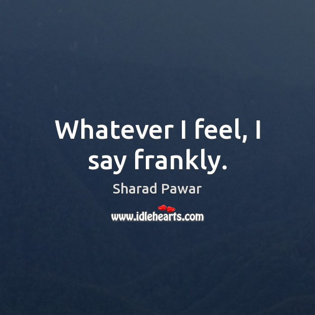 Whatever I feel, I say frankly. Sharad Pawar Picture Quote