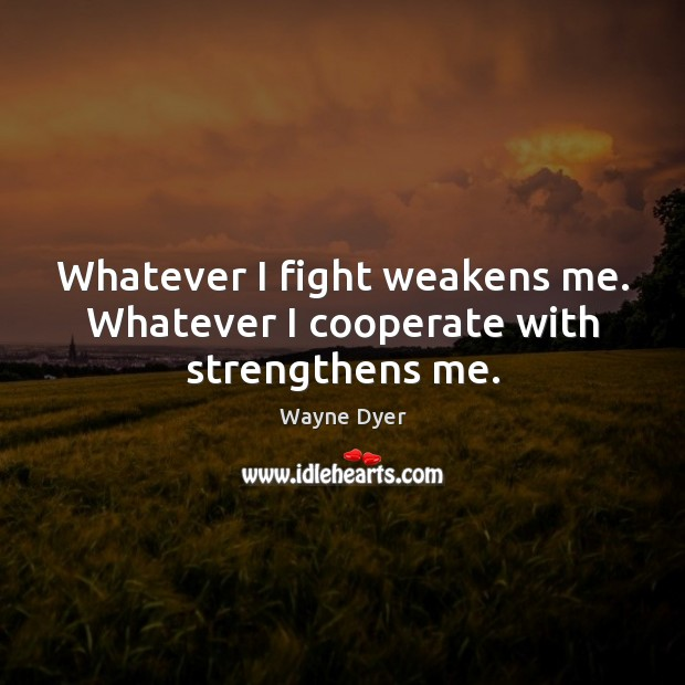 Whatever I fight weakens me. Whatever I cooperate with strengthens me. Wayne Dyer Picture Quote