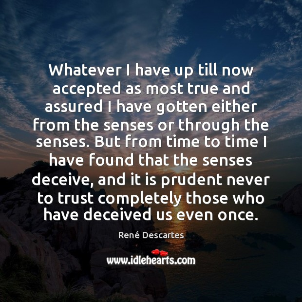 Whatever I have up till now accepted as most true and assured René Descartes Picture Quote