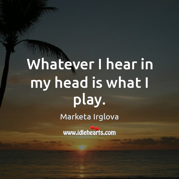 Whatever I hear in my head is what I play. Image