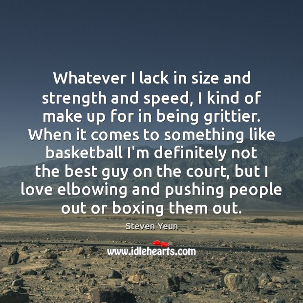 Whatever I lack in size and strength and speed, I kind of Image