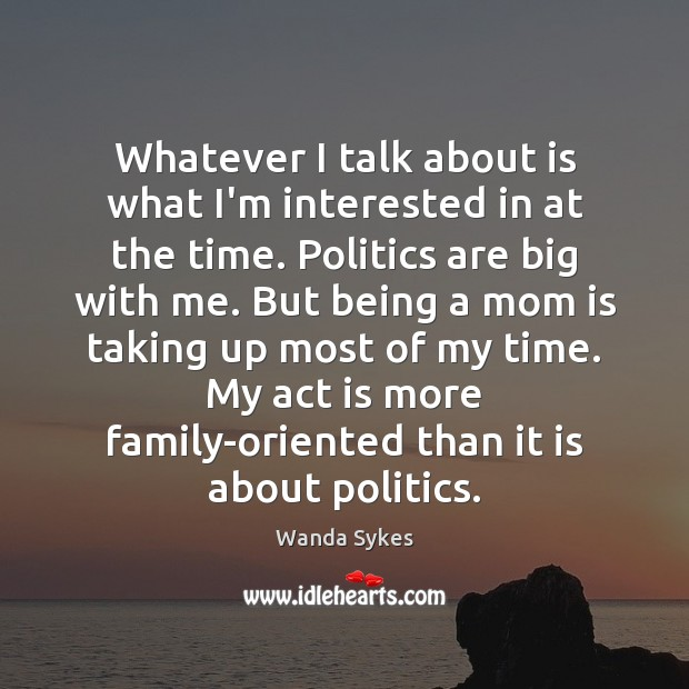 Whatever I talk about is what I'm interested in at the time. Wanda Sykes Picture Quote