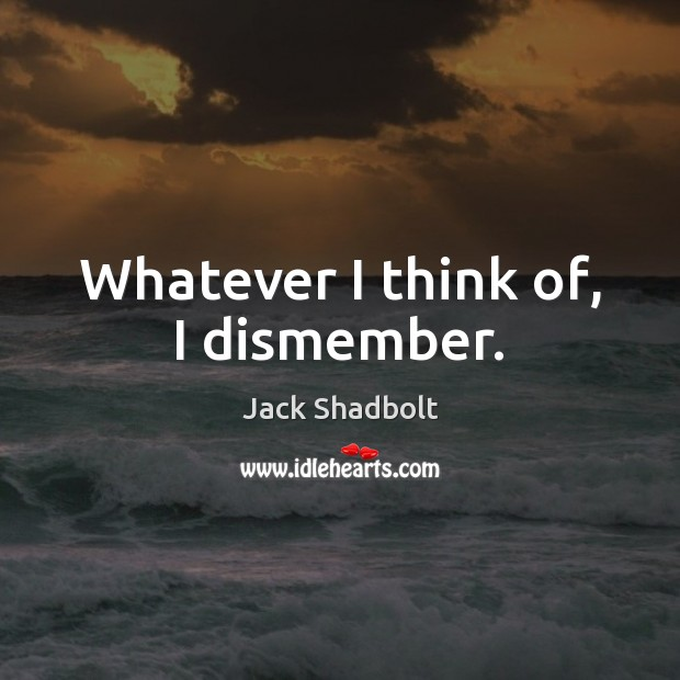 Whatever I think of, I dismember. Image