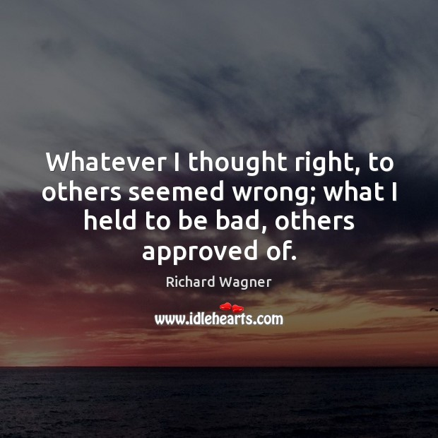 Whatever I thought right, to others seemed wrong; what I held to Richard Wagner Picture Quote