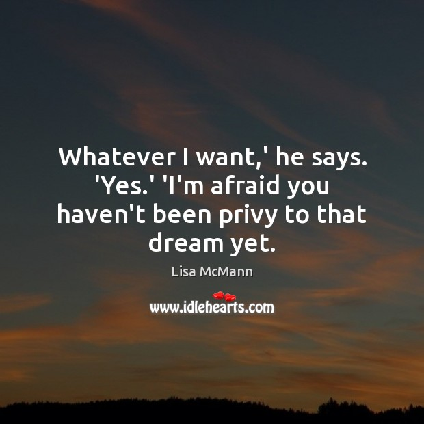 Whatever I want,' he says. 'Yes.' 'I'm afraid you haven't been privy to that dream yet. Lisa McMann Picture Quote