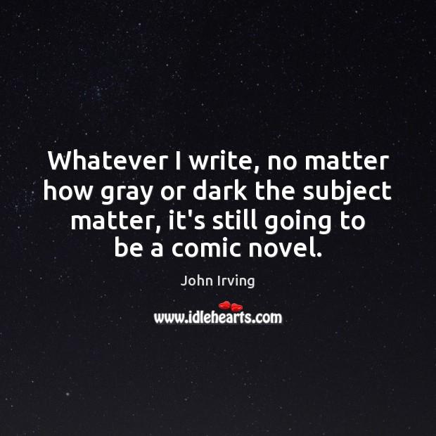 Image, Whatever I write, no matter how gray or dark the subject matter,