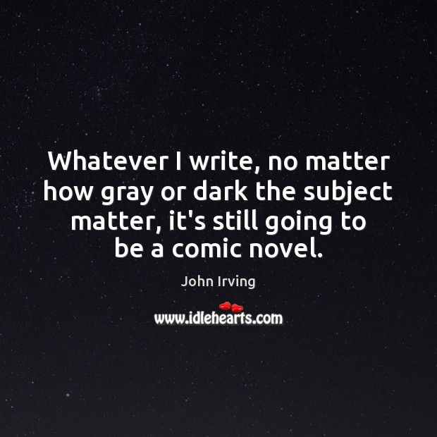 Whatever I write, no matter how gray or dark the subject matter, John Irving Picture Quote