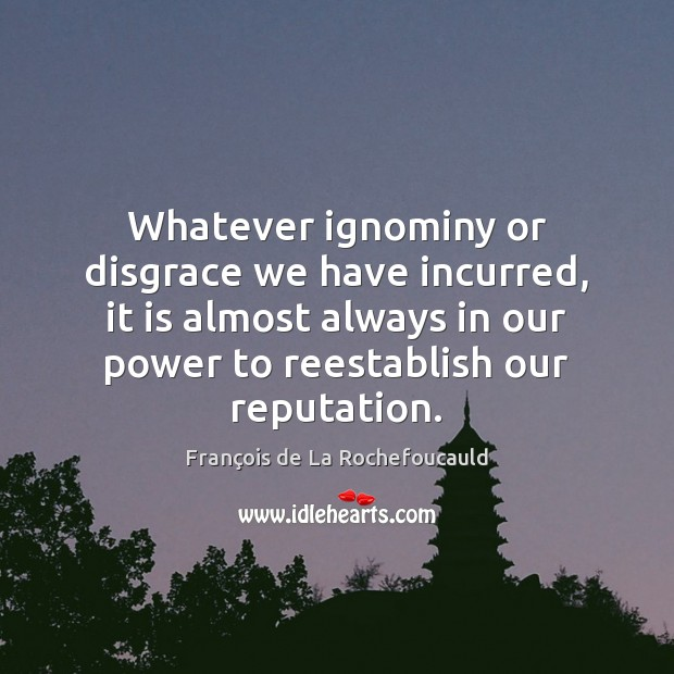 Whatever ignominy or disgrace we have incurred, it is almost always in François de La Rochefoucauld Picture Quote