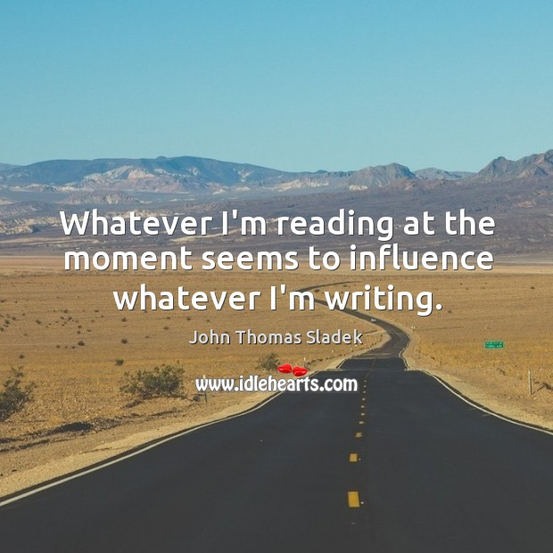 John Thomas Sladek Picture Quote image saying: Whatever I'm reading at the moment seems to influence whatever I'm writing.
