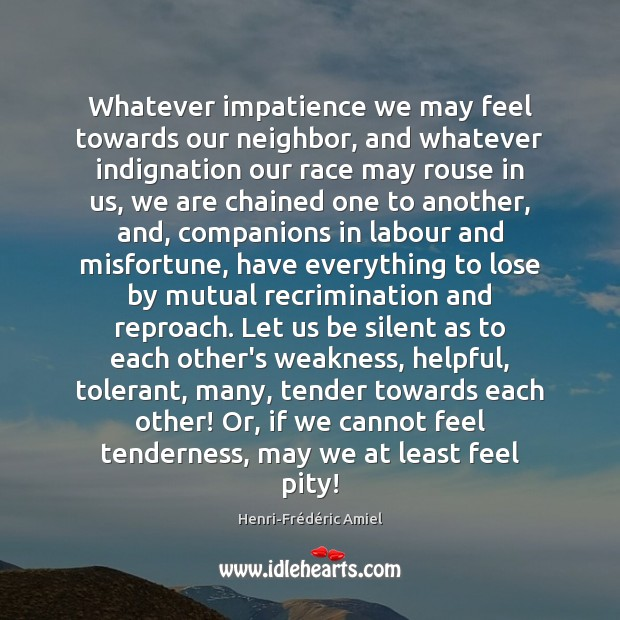 Whatever impatience we may feel towards our neighbor, and whatever indignation our Henri-Frédéric Amiel Picture Quote