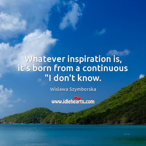 "Whatever inspiration is, it's born from a continuous ""I don't know. Wislawa Szymborska Picture Quote"