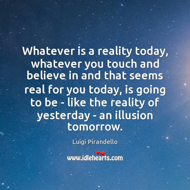 Whatever is a reality today, whatever you touch and believe in and Image