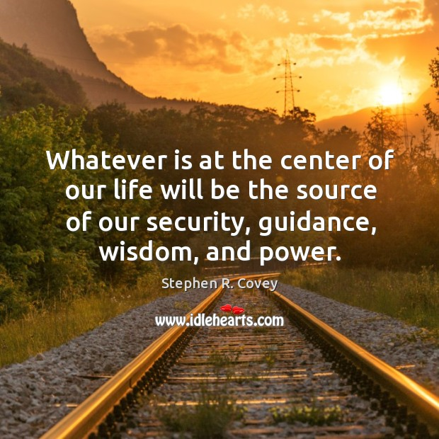 Whatever is at the center of our life will be the source of our security, guidance, wisdom, and power. Stephen R. Covey Picture Quote