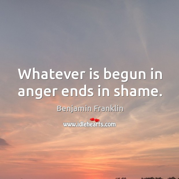 Image, Whatever is begun in anger ends in shame.