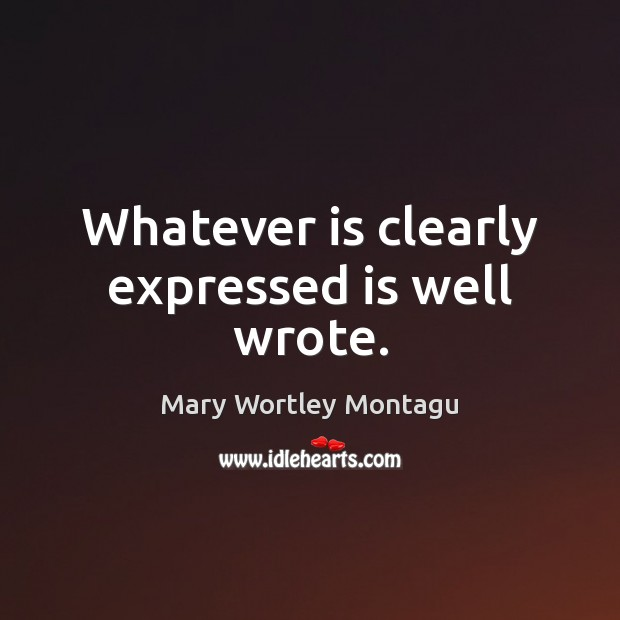 Whatever is clearly expressed is well wrote. Mary Wortley Montagu Picture Quote