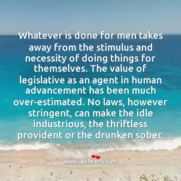 Whatever is done for men takes away from the stimulus and necessity Samuel Smiles Picture Quote