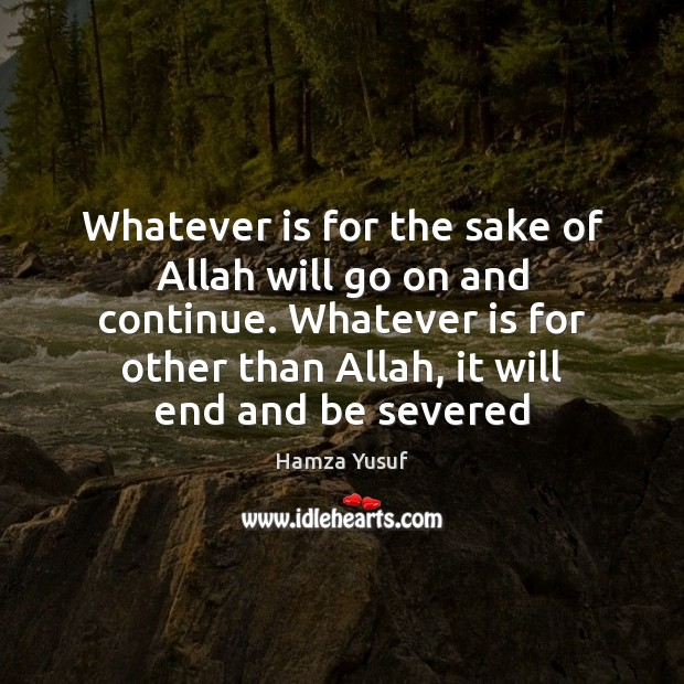 Whatever is for the sake of Allah will go on and continue. Hamza Yusuf Picture Quote