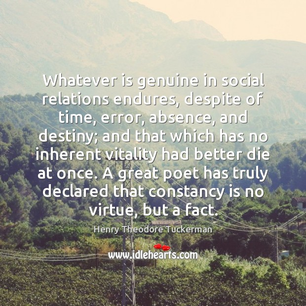Whatever is genuine in social relations endures, despite of time, error, absence, Henry Theodore Tuckerman Picture Quote