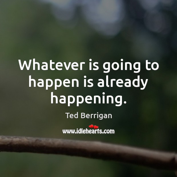 Whatever is going to happen is already happening. Image