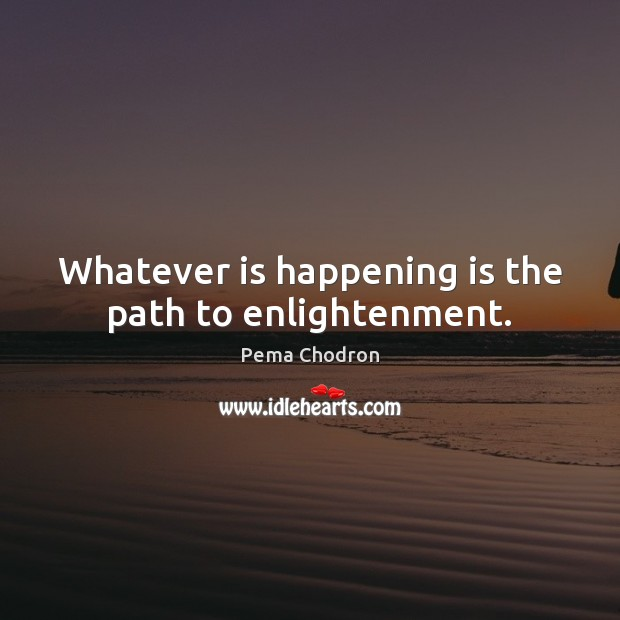 Image, Whatever is happening is the path to enlightenment.