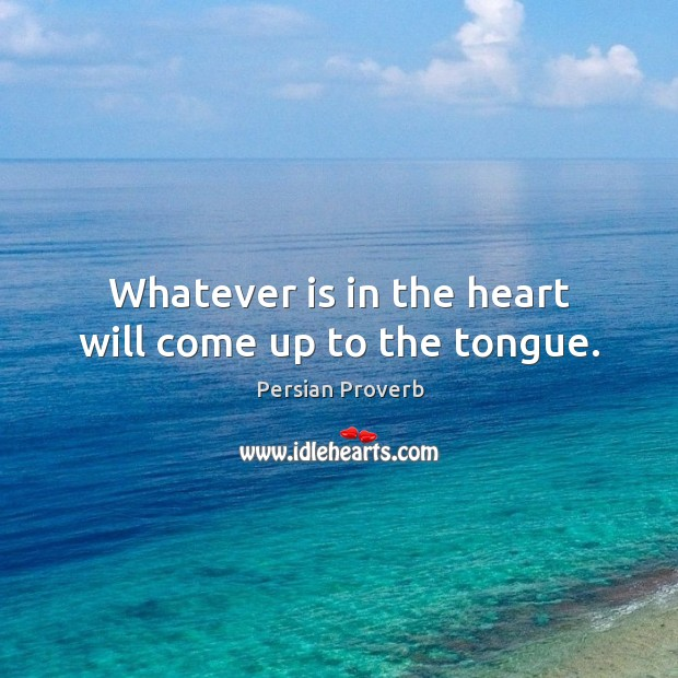 Image, Whatever is in the heart will come up to the tongue.