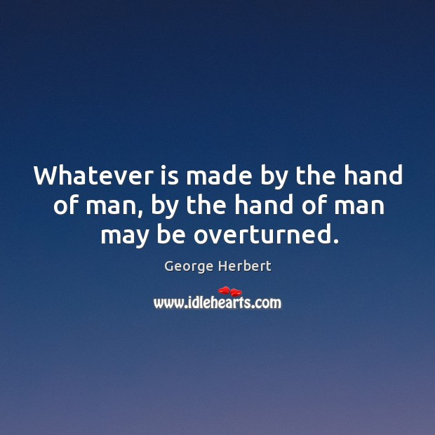 Whatever is made by the hand of man, by the hand of man may be overturned. Image