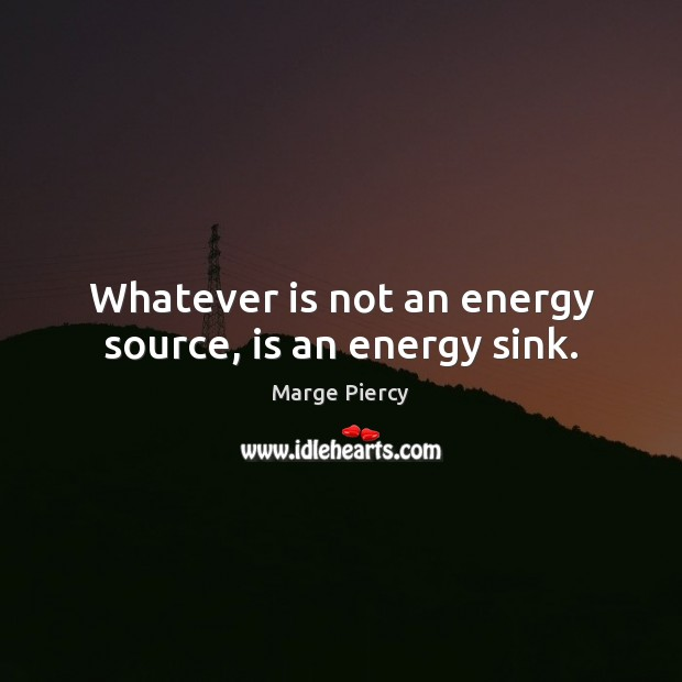 Whatever is not an energy source, is an energy sink. Marge Piercy Picture Quote